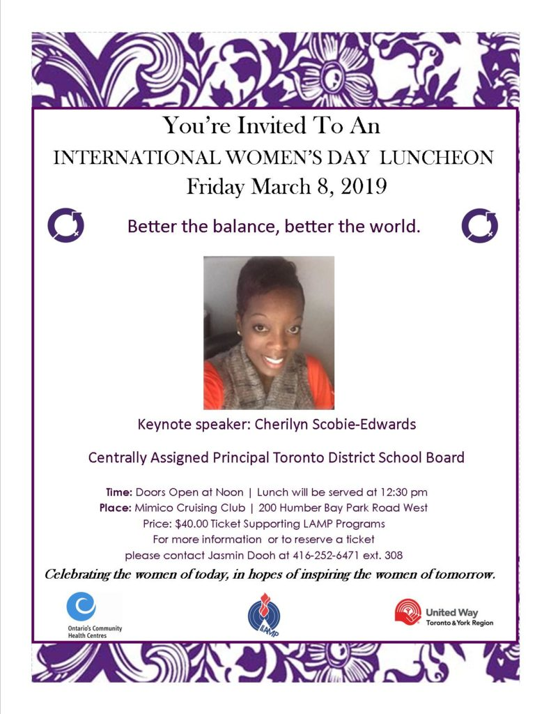 International Women's Day Luncheon fundraiser Friday March 8 Mimico Cruising Club .200 Humber Bay Park Road West. Tickets 40 dollars. Keynote Speaker Cherilyn Scobie Edwards. For more information contact jasmin Dooh at 416-252-6471 ext. 308
