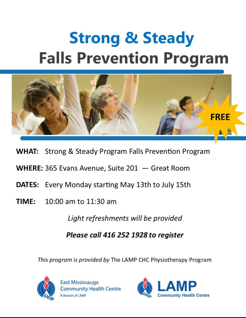 As you get older, it is easier to fall and break a bone. Often balance is a little off and that can cause an injury. If you or someone you know could use some help in this area, register today for a free workshop. Strong and Steady leads the way. LAMP's physiotherapy program is offering this series of Monday sessions to improve your health and wellbeing. Register today. 365 Evans Avenue, Suite 201  10 am to 11:30 am  Starting May 13 to July 15th Please call 416 252 1928 to register