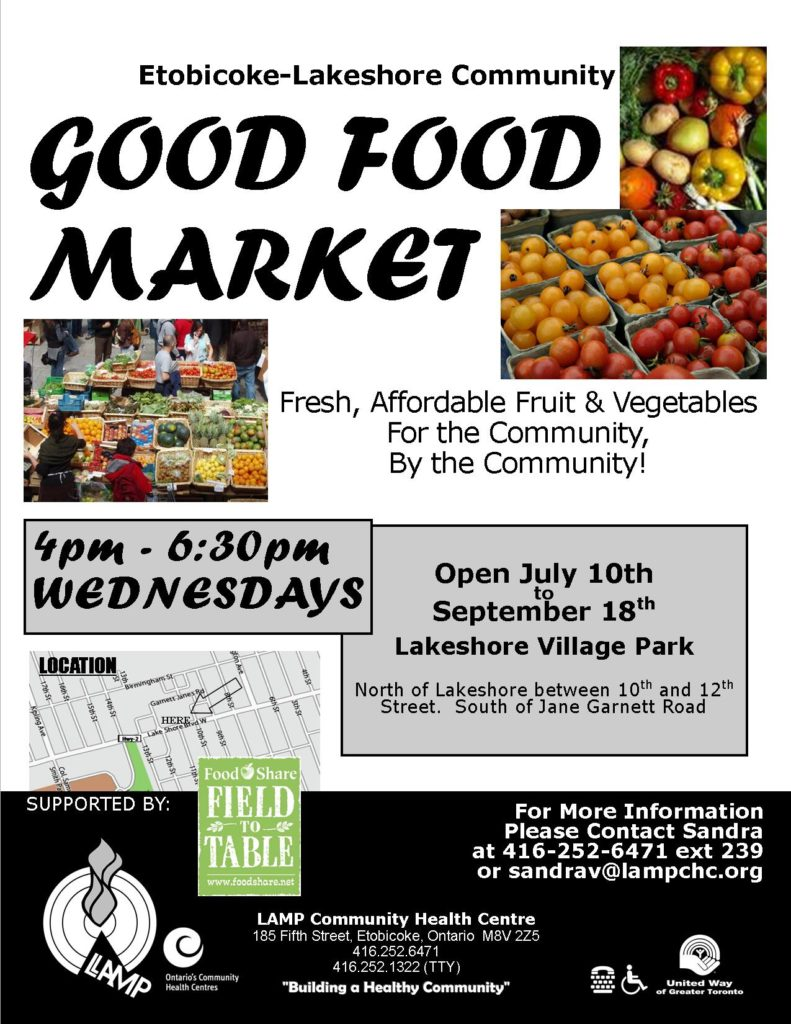 Summertime  is the best time of the year to go to the market for fresh fruit and  vegetables. Did you know that every Wednesday there is a Good Food  Market in Lake  shore Village Park just north of Lake shore and Tenth  Street.Stop by between 4 pm and 6:30 pm. Meet your neighbours.Straight  out of the Ontario Food Terminal. Etobicoke Lakeshore Community Fresh, affordable fruits and vegetables For more information please contact Sandra Van 416 252 6471 ext 239