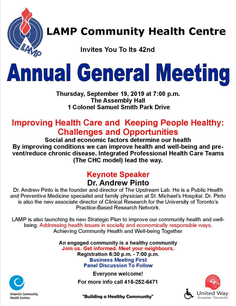 Thursday, September 19, 2019 at 7:00 p.m. The Assembly Hall  1 Colonel Samuel Smith Park Drive  Improving Health Care and  Keeping People Healthy:  Challenges and Opportunities Social and economic factors determine our health By improving conditions we can improve health and well-being and prevent/reduce chronic disease. Integrated Professional Health Care Teams (The CHC model) lead the way.  Keynote Speaker Dr. Andrew Pinto Dr. Andrew Pinto is the founder and director of The Upstream Lab. He is a Public Health and Preventive Medicine specialist and family physician at St. Michael's Hospital. Dr. Pinto is also the new associate director of Clinical Research for the University of Toronto's  Practice-Based Research Network.  LAMP is also launching its new Strategic Plan to improve our community health and well-being. Addressing health issues in socially and economically responsible ways.  Achieving Community Health and Well-being Together 						 An engaged community is a healthy community  Join us. Get informed. Meet your neighbours. Registration 6:30 p.m. - 7:00 p.m. Business Meeting First Panel Discussion To Follow Everyone welcome!  For more info call 416-252-6471   Business Meeting to follow. Come out and meet your neighbours. EVERYONE WELCOME! For more info call 416-252-6471