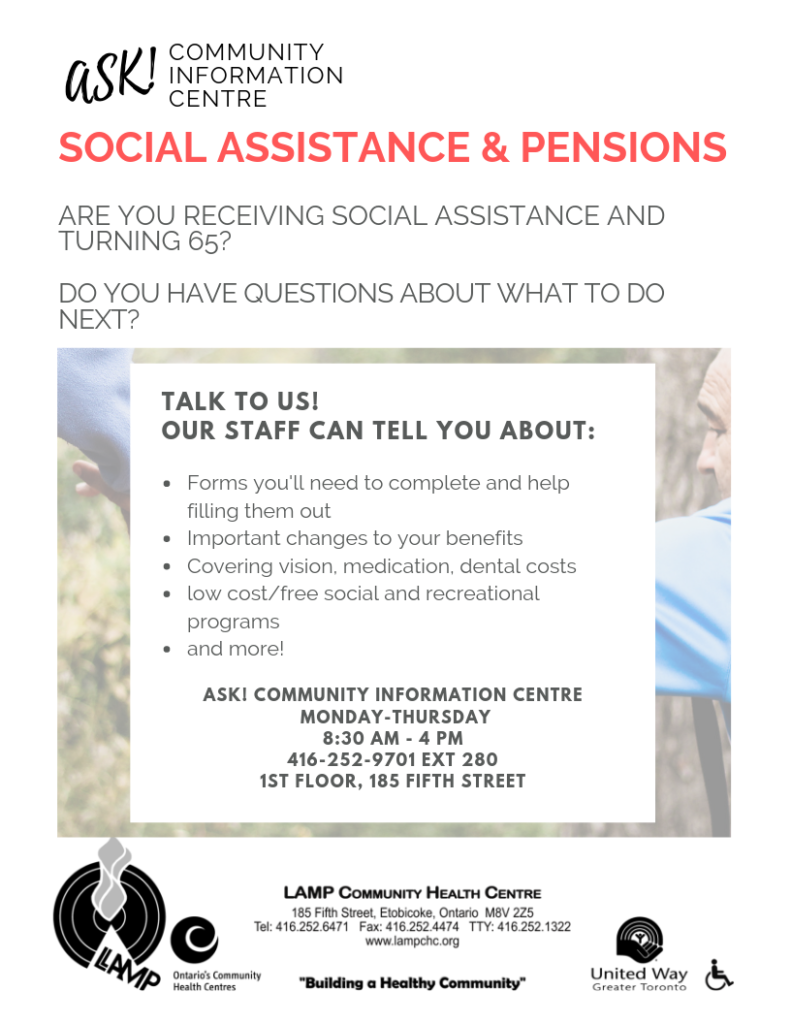 Social Assistance & Pensions. Are you receiving social assistance and now qualify for government pension? Do you have questions about what to do next?  Talk to us! Our staff can tell you what forms you will need and help you fill them out, important changes to your benefits, covering vision, medical and dental costs, low cost/free social and recreational programs, and much more.   ASK! Community Information Centre. Monday-Thursday, 8:30am-4pm. 4162529701 ext 280. Located on the first floor at 185 Fifth Street.
