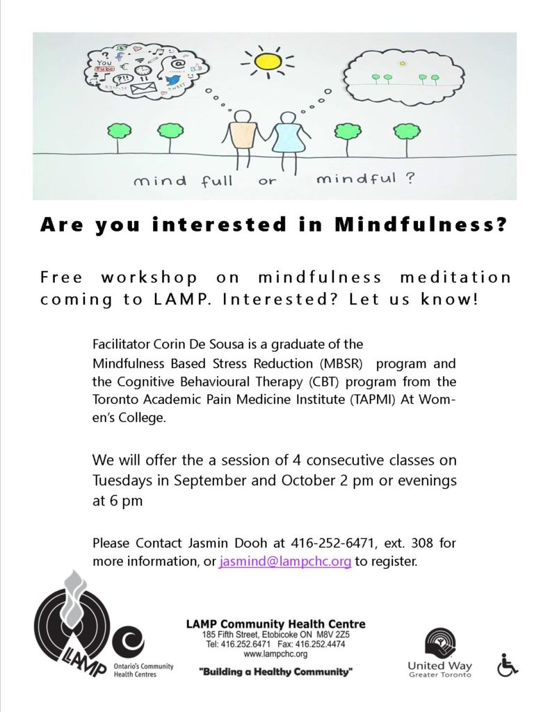 Free mindfulness classes to improve your health and well being. This 4 part series aims at helping you to develop strategies for everyday stress or anxiety management or pain management etc.. Sessions will include: simple techniques to focus on breathing and muscle relaxation. Tuesdays starting in October at 2 pm and 6 pm for one hour and a bit in LAMP's community room 185 Fifth Street. For more info or to register call Jasmin Dooh at 416 252 6471 ext. 308
