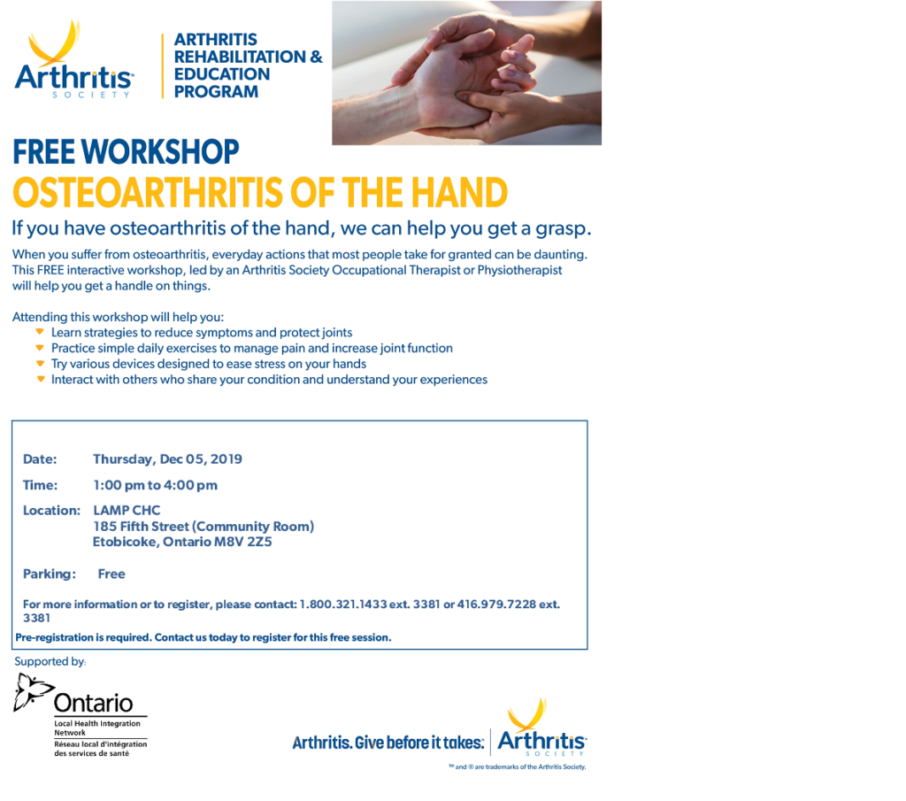 Arthritis Rehabilitation and eduction program. Free workshop led by an arthritis society occupational therapist or phsiotherapist will help you lear startegies to reduce symptoms and protect joints. practise simple excercises to manage pain and increase joint function,  Thursday Dec. 5 1 to 4 pm at LAMP 185 Fifth Street. for more info or to register call 1 800 321 1433 ext 3381 or 416 979 7228 ext. 3381