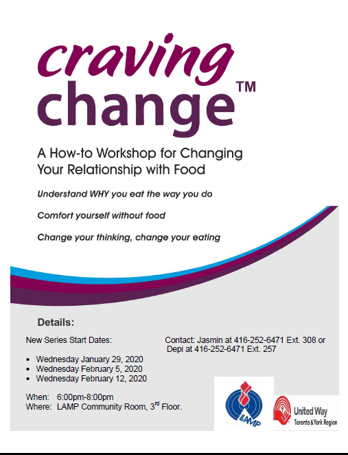 Craving Change A how to workshop for changing your relationship with food understand why you eat the way you do. Confort yourself without food Change your thinking. Change your eating wednesdays at 6 pm starting January 29, Feb 5, February 12 in teh community room. Contact jasmin at 416 252 6471 ext. 308 to register