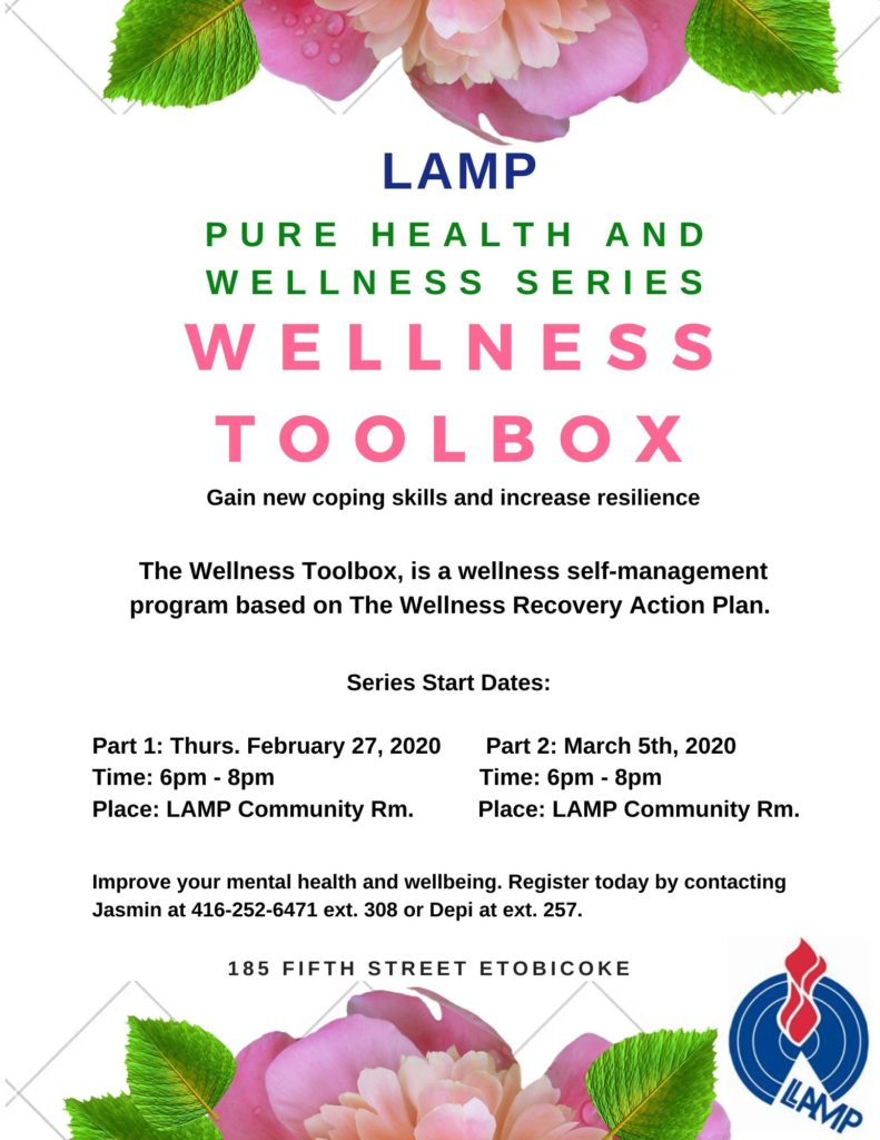 Join us and register today for this workshop that teaches coping skills and resilience. It's a two part series so you must be able to attend both sessions. The Wellness Toolbox is a wellness self management program based on the Wellness recovery plan. Register today by calling Jasmin at 416-252-6471. (or jasmind@lampchc.org) Thurs. feb 27 and thursday March 5 6-8 pm