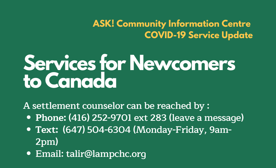COVID-19 Service Update. Services for Newcomers to Canada. A settlement counselor can be reached by Phone at 416-252-9701 ext 283. Leave a message and someone will call back. Text to 647-504-6304 Monday to Friday 9am-2pm. Email at talir@lampchc.org.