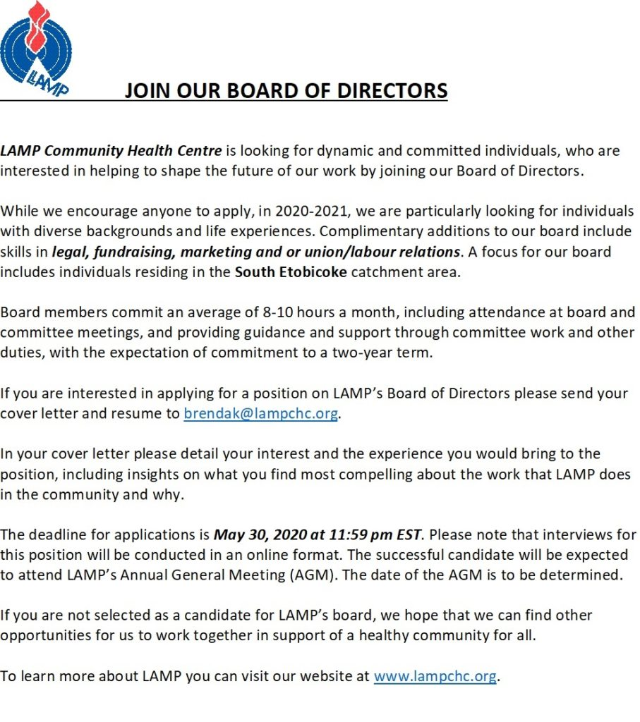 if you are interested in applying for a position on LAMP's Board of Directors please send your cover letter and resume to brendak@lampchc.org. In your cover letter please detail your interest and the experience you would bring to the position, including insights on what you find most compelling about the work that LAMP does in the community and why.  The deadline for applications is May 30, 2020 at 11:59 pm EST. Applicants selected for an interview will be contacted with successful candidates expected to attend LAMP's Annual General Meeting (AGM) The date to be determined. If you are not selected as a candidate for LAMP's board, we hope that we can find other opportunities for us to work together in support of a healthy community for all.