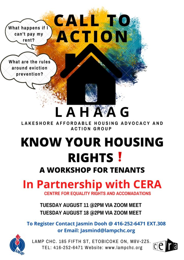 Know your housing rights. A workshop for tenants   Tuesday August 11 @2 pm via Zoom and Tuesday August 18 @ 2 pm via zoom to register call 416 252 6471 Jasmin Dooh In partnership with CERA Centre for Equality Rights and accomodation.