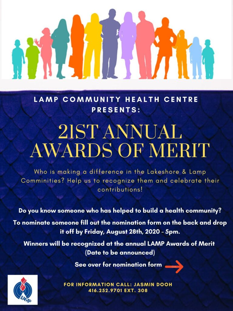 """<!-- wp:paragraph --> <p>Recipients must live, work, volunteer or own a business in the Lakeshore or in communities LAMP serves. To nominate someone simply fill out a nomination form on LAMP's Facebook Page @LAMPCHEALTHC or <a href=""""http://www.lampchc.org/"""">www.lampchc.org</a></p> <!-- /wp:paragraph -->  <!-- wp:paragraph --> <p>and drop it off by <strong>Friday September 18 by 5 pm (extended deadline). </strong>Or you can simply write us and tell us why the person you are submitting should be recognized for an Award of Merit. We will need your contact information as well as the contact information of the person selected. Nominees can be neighbours, volunteers, youth, students, teachers, schools, local community leaders, health and social service agencies, community groups, service clubs, businesses, artists, coaches, multi-cultural leaders, or historical groups. The entries are reviewed by LAMP's Community Relations Committee. All selections are final. For more information call Jasmin Dooh at 416 252-6471 ext. 308 The more details that you can provide on why or how this person has gone beyond the call of duty will strengthen the application.  >"""